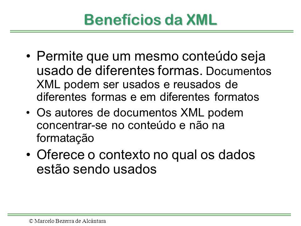 © Marcelo Bezerra de Alcântara Benefícios da XML Permite que um mesmo conteúdo seja usado de diferentes formas. Documentos XML podem ser usados e reus