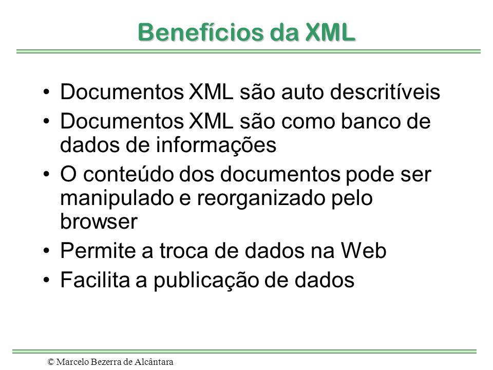 © Marcelo Bezerra de Alcântara Benefícios da XML Documentos XML são auto descritíveis Documentos XML são como banco de dados de informações O conteúdo