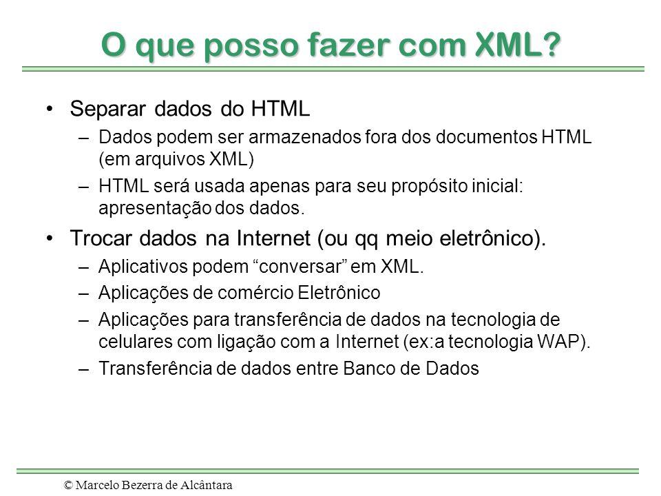 © Marcelo Bezerra de Alcântara O que posso fazer com XML? Separar dados do HTML –Dados podem ser armazenados fora dos documentos HTML (em arquivos XML
