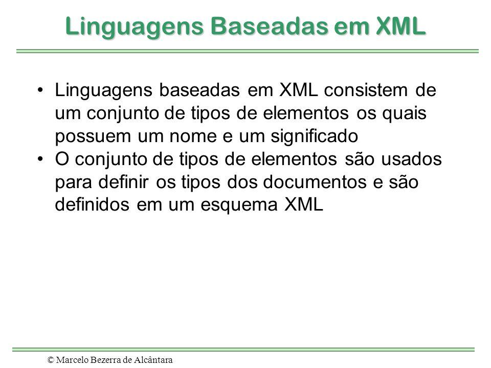 © Marcelo Bezerra de Alcântara Linguagens Baseadas em XML Linguagens baseadas em XML consistem de um conjunto de tipos de elementos os quais possuem u