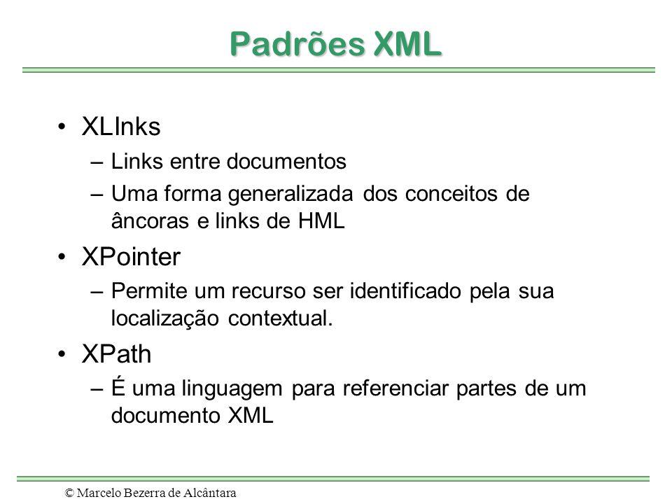 © Marcelo Bezerra de Alcântara Padrões XML XLInks –Links entre documentos –Uma forma generalizada dos conceitos de âncoras e links de HML XPointer –Pe