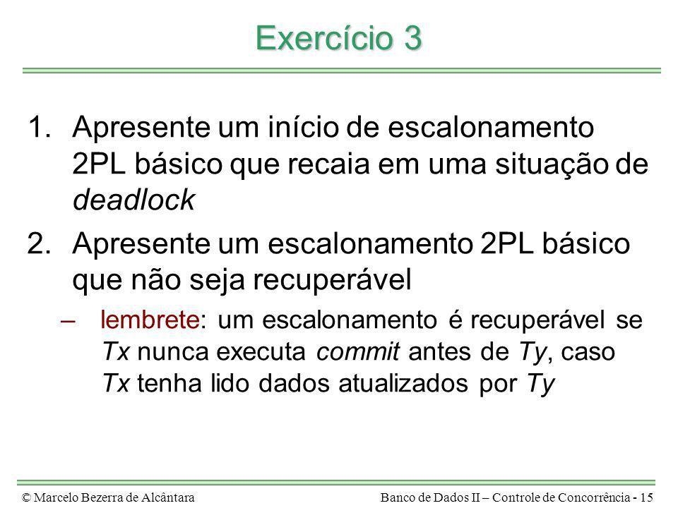 © Marcelo Bezerra de AlcântaraBanco de Dados II – Controle de Concorrência - 15 Exercício 3 1.Apresente um início de escalonamento 2PL básico que reca