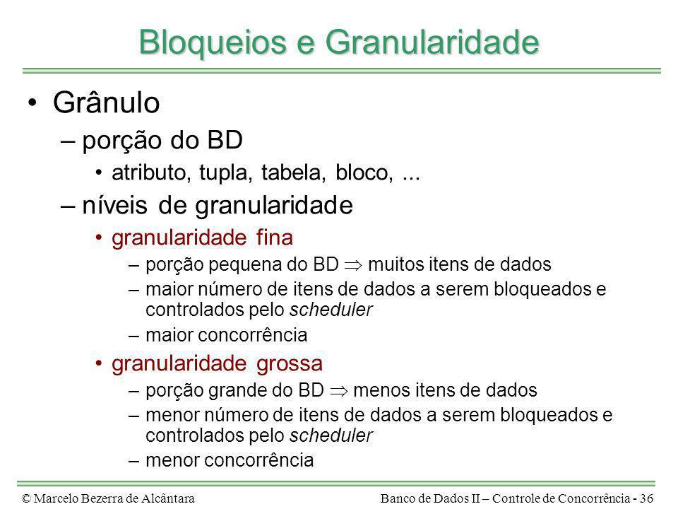 © Marcelo Bezerra de AlcântaraBanco de Dados II – Controle de Concorrência - 36 Bloqueios e Granularidade Grânulo –porção do BD atributo, tupla, tabel