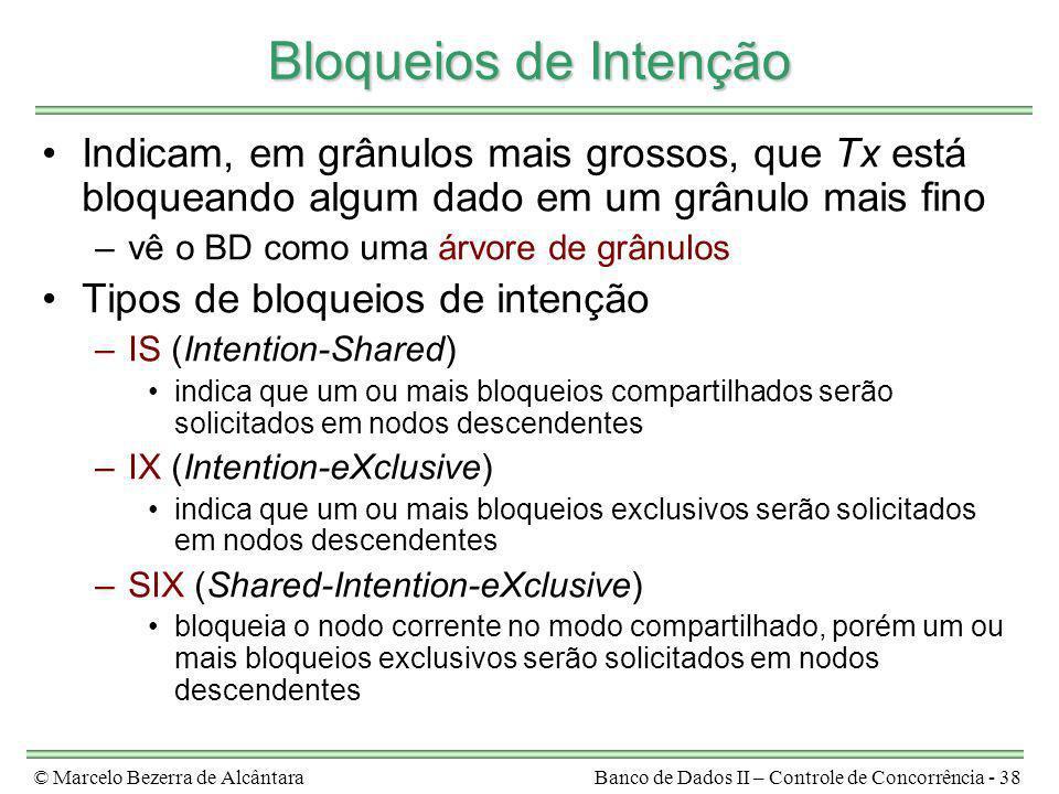 © Marcelo Bezerra de AlcântaraBanco de Dados II – Controle de Concorrência - 38 Bloqueios de Intenção Indicam, em grânulos mais grossos, que Tx está b