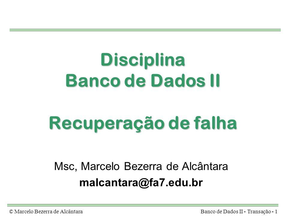 © Marcelo Bezerra de AlcântaraBanco de Dados II - Transação - 1 Disciplina Banco de Dados II Recuperação de falha Msc, Marcelo Bezerra de Alcântara ma