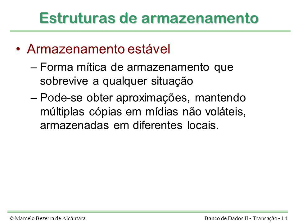 © Marcelo Bezerra de AlcântaraBanco de Dados II - Transação - 14 Estruturas de armazenamento Armazenamento estável –Forma mítica de armazenamento que