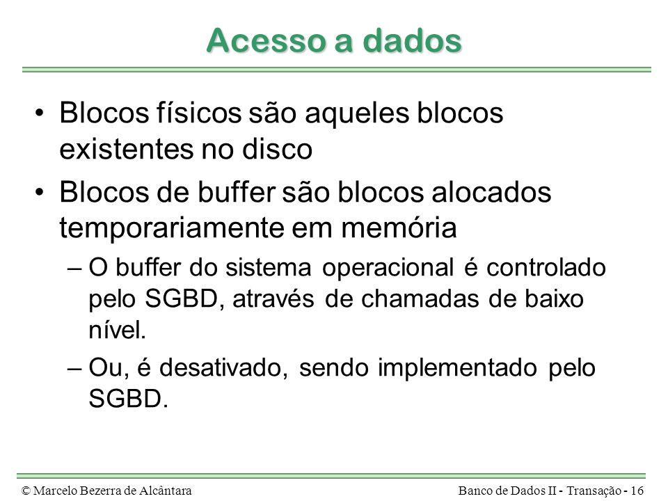 © Marcelo Bezerra de AlcântaraBanco de Dados II - Transação - 16 Acesso a dados Blocos físicos são aqueles blocos existentes no disco Blocos de buffer