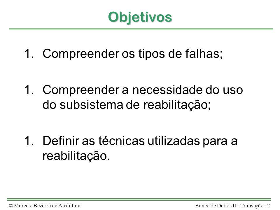 © Marcelo Bezerra de AlcântaraBanco de Dados II - Transação - 2 Objetivos 1.Compreender os tipos de falhas; 1.Compreender a necessidade do uso do subsistema de reabilitação; 1.Definir as técnicas utilizadas para a reabilitação.