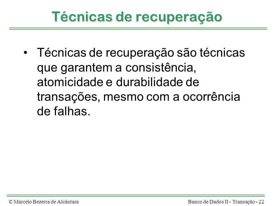 © Marcelo Bezerra de AlcântaraBanco de Dados II - Transação - 22 Técnicas de recuperação Técnicas de recuperação são técnicas que garantem a consistência, atomicidade e durabilidade de transações, mesmo com a ocorrência de falhas.