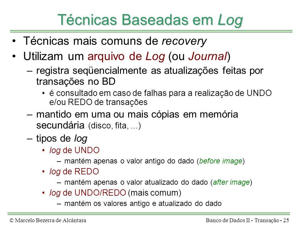 © Marcelo Bezerra de AlcântaraBanco de Dados II - Transação - 25 Técnicas Baseadas em Log Técnicas mais comuns de recovery Utilizam um arquivo de Log (ou Journal) –registra seqüencialmente as atualizações feitas por transações no BD é consultado em caso de falhas para a realização de UNDO e/ou REDO de transações –mantido em uma ou mais cópias em memória secundária (disco, fita,...) –tipos de log log de UNDO –mantém apenas o valor antigo do dado (before image) log de REDO –mantém apenas o valor atualizado do dado (after image) log de UNDO/REDO (mais comum) –mantém os valores antigo e atualizado do dado
