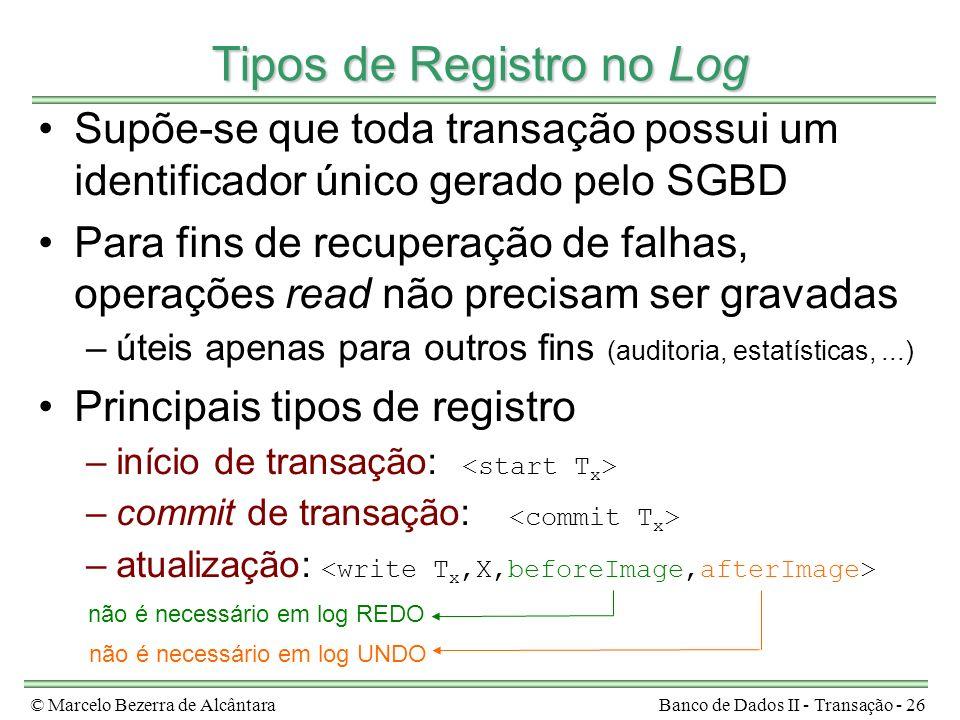 © Marcelo Bezerra de AlcântaraBanco de Dados II - Transação - 26 Tipos de Registro no Log Supõe-se que toda transação possui um identificador único gerado pelo SGBD Para fins de recuperação de falhas, operações read não precisam ser gravadas –úteis apenas para outros fins (auditoria, estatísticas,...) Principais tipos de registro –início de transação: –commit de transação: –atualização: não é necessário em log REDO não é necessário em log UNDO