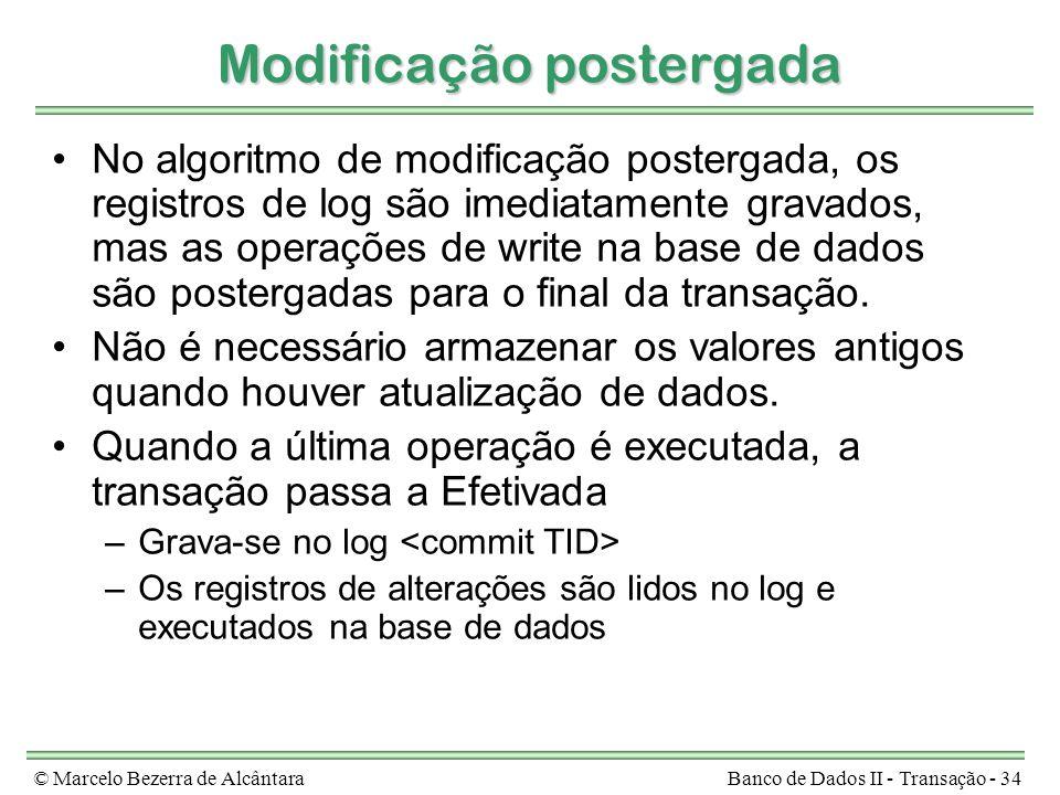 © Marcelo Bezerra de AlcântaraBanco de Dados II - Transação - 34 Modificação postergada No algoritmo de modificação postergada, os registros de log são imediatamente gravados, mas as operações de write na base de dados são postergadas para o final da transação.