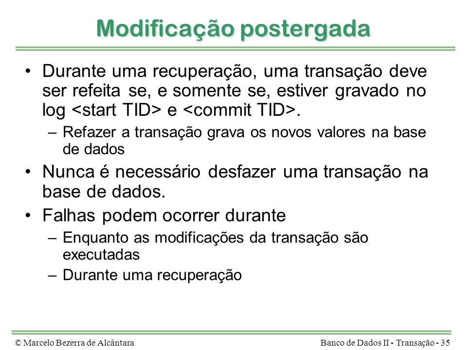 © Marcelo Bezerra de AlcântaraBanco de Dados II - Transação - 35 Modificação postergada Durante uma recuperação, uma transação deve ser refeita se, e somente se, estiver gravado no log e.