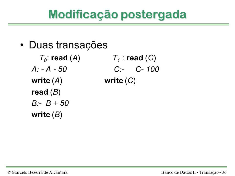 © Marcelo Bezerra de AlcântaraBanco de Dados II - Transação - 36 Modificação postergada Duas transações T 0 : read (A)T 1 : read (C) A: - A - 50 C:-C- 100 write (A) write (C) read (B) B:- B + 50 write (B)