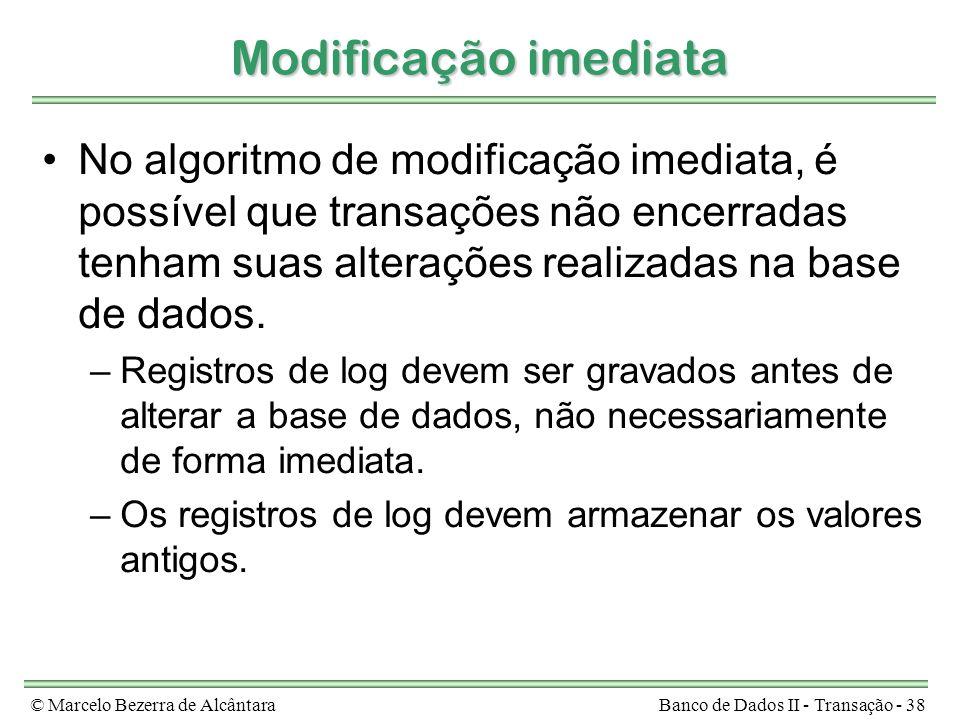 © Marcelo Bezerra de AlcântaraBanco de Dados II - Transação - 38 Modificação imediata No algoritmo de modificação imediata, é possível que transações não encerradas tenham suas alterações realizadas na base de dados.