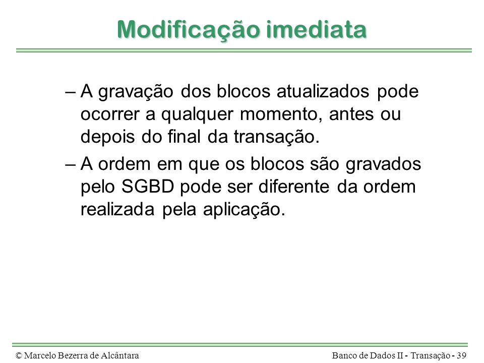 © Marcelo Bezerra de AlcântaraBanco de Dados II - Transação - 39 Modificação imediata –A gravação dos blocos atualizados pode ocorrer a qualquer momento, antes ou depois do final da transação.