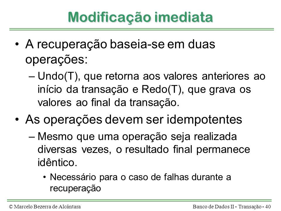 © Marcelo Bezerra de AlcântaraBanco de Dados II - Transação - 40 Modificação imediata A recuperação baseia-se em duas operações: –Undo(T), que retorna