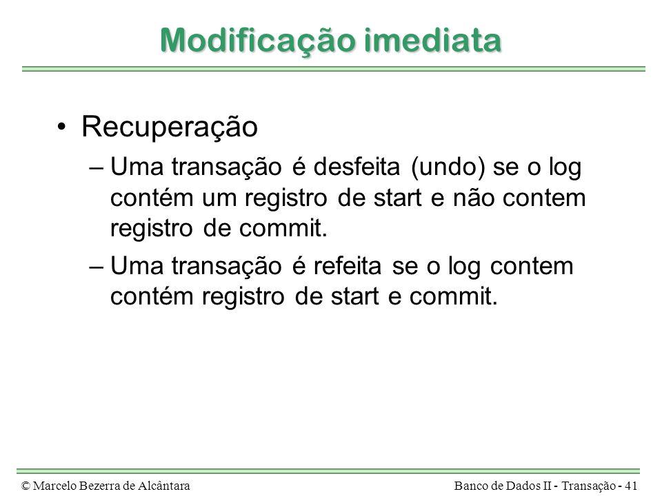 © Marcelo Bezerra de AlcântaraBanco de Dados II - Transação - 41 Modificação imediata Recuperação –Uma transação é desfeita (undo) se o log contém um registro de start e não contem registro de commit.