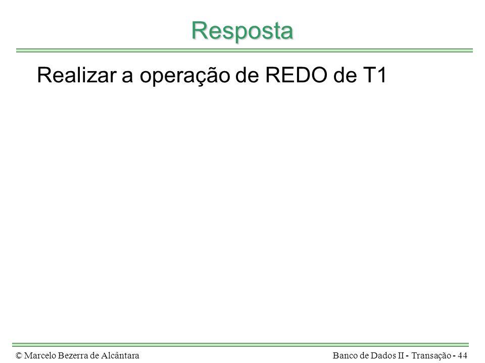 © Marcelo Bezerra de AlcântaraBanco de Dados II - Transação - 44 Resposta Realizar a operação de REDO de T1