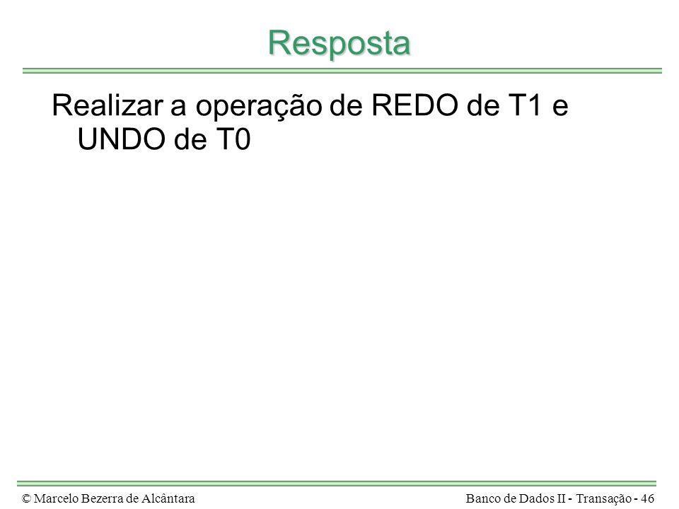 © Marcelo Bezerra de AlcântaraBanco de Dados II - Transação - 46 Resposta Realizar a operação de REDO de T1 e UNDO de T0
