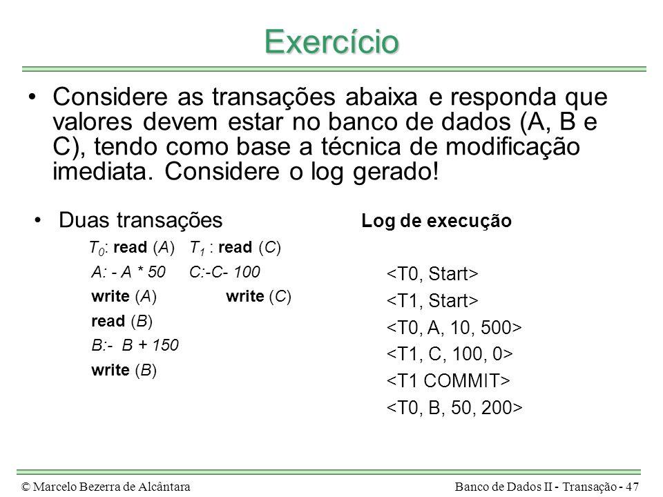 © Marcelo Bezerra de AlcântaraBanco de Dados II - Transação - 47 Exercício Considere as transações abaixa e responda que valores devem estar no banco de dados (A, B e C), tendo como base a técnica de modificação imediata.