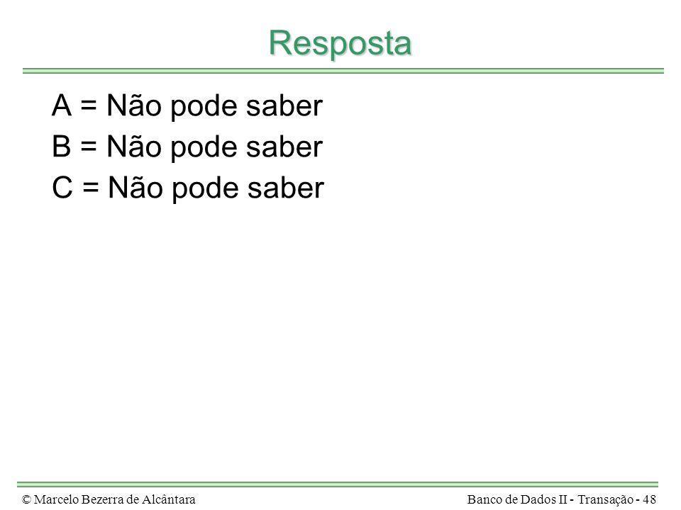 © Marcelo Bezerra de AlcântaraBanco de Dados II - Transação - 48 Resposta A = Não pode saber B = Não pode saber C = Não pode saber