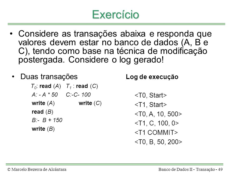 © Marcelo Bezerra de AlcântaraBanco de Dados II - Transação - 49 Exercício Considere as transações abaixa e responda que valores devem estar no banco de dados (A, B e C), tendo como base na técnica de modificação postergada.