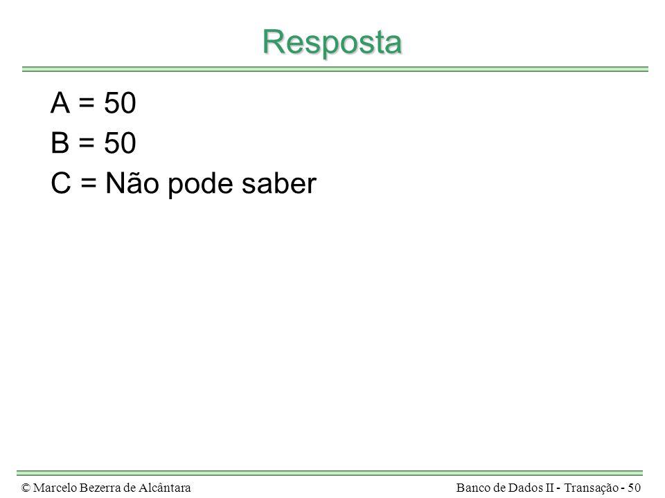 © Marcelo Bezerra de AlcântaraBanco de Dados II - Transação - 50 Resposta A = 50 B = 50 C = Não pode saber