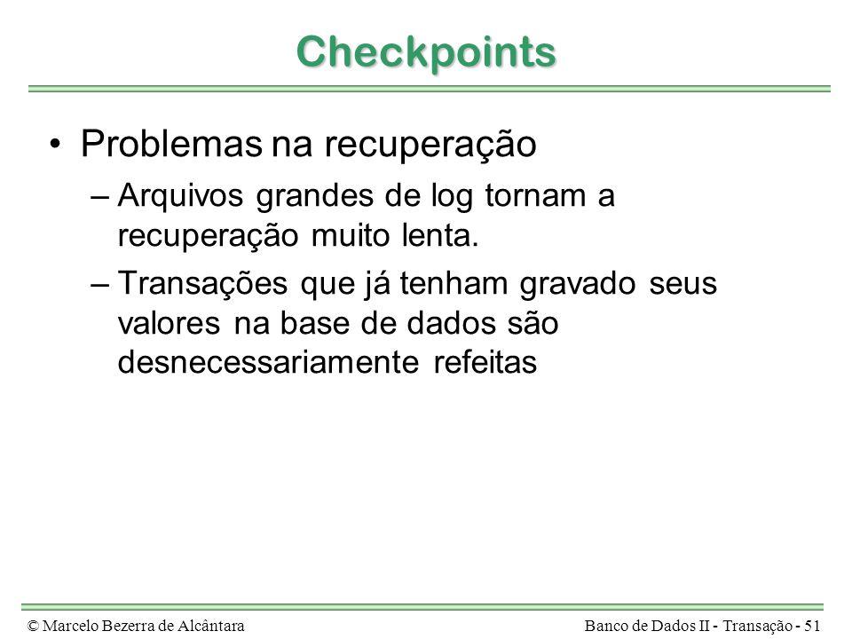 © Marcelo Bezerra de AlcântaraBanco de Dados II - Transação - 51 Checkpoints Problemas na recuperação –Arquivos grandes de log tornam a recuperação mu