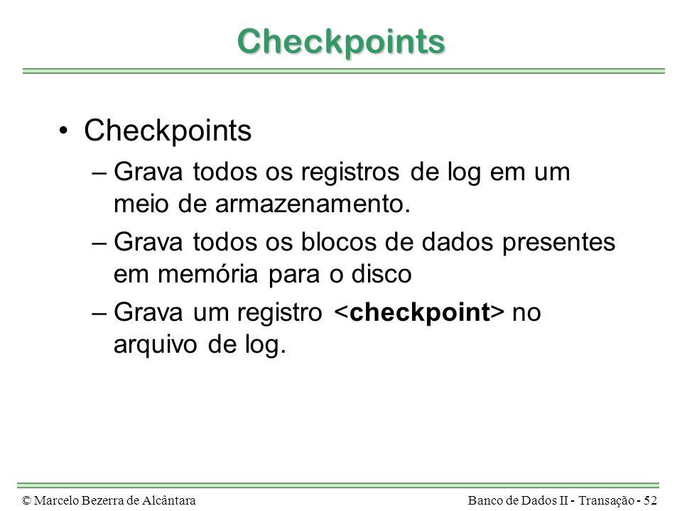 © Marcelo Bezerra de AlcântaraBanco de Dados II - Transação - 52 Checkpoints Checkpoints –Grava todos os registros de log em um meio de armazenamento.