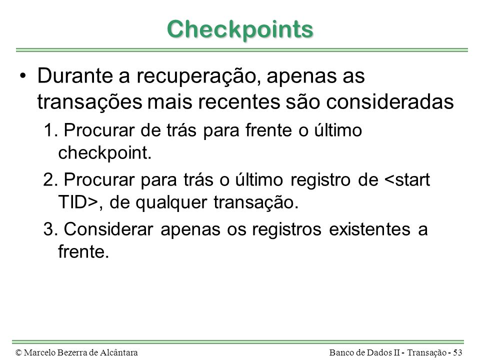 © Marcelo Bezerra de AlcântaraBanco de Dados II - Transação - 53 Checkpoints Durante a recuperação, apenas as transações mais recentes são considerada