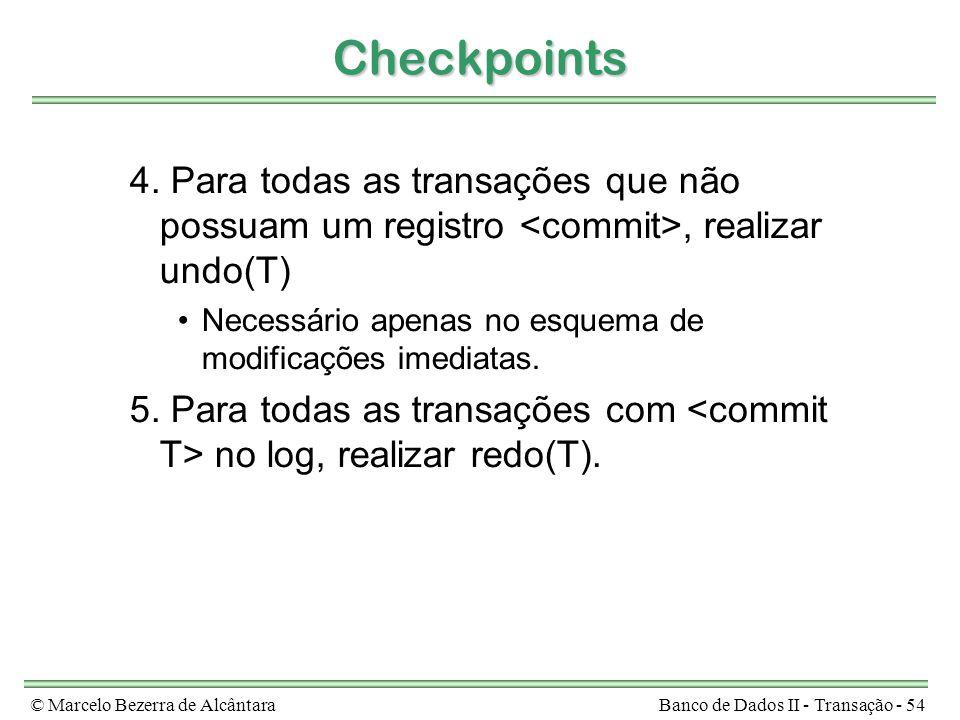 © Marcelo Bezerra de AlcântaraBanco de Dados II - Transação - 54 Checkpoints 4. Para todas as transações que não possuam um registro, realizar undo(T)