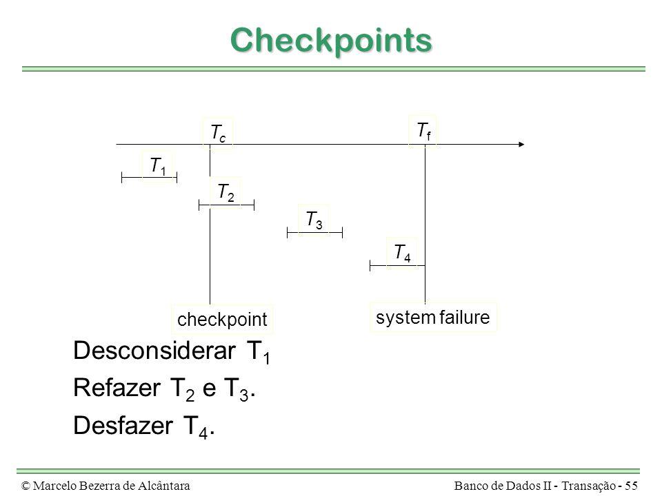 © Marcelo Bezerra de AlcântaraBanco de Dados II - Transação - 55 Checkpoints Desconsiderar T 1 Refazer T 2 e T 3. Desfazer T 4. TcTc TfTf T1T1 T2T2 T3