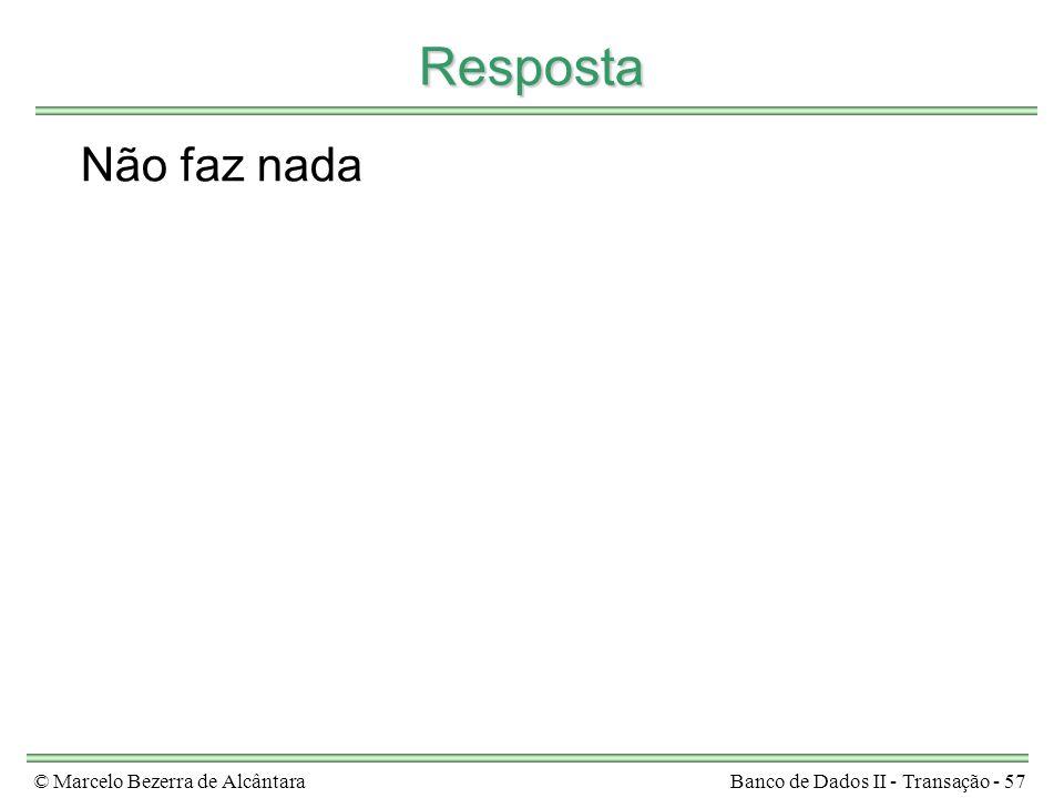© Marcelo Bezerra de AlcântaraBanco de Dados II - Transação - 57 Resposta Não faz nada