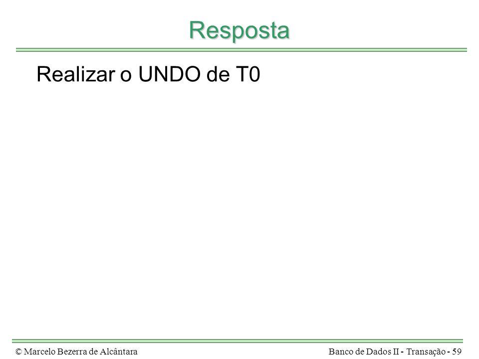 © Marcelo Bezerra de AlcântaraBanco de Dados II - Transação - 59 Resposta Realizar o UNDO de T0