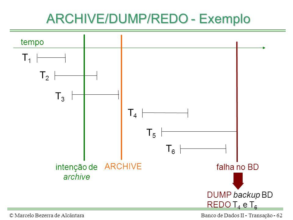 © Marcelo Bezerra de AlcântaraBanco de Dados II - Transação - 62 ARCHIVE/DUMP/REDO - Exemplo ARCHIVE/DUMP/REDO - Exemplo T1T1 T2T2 T3T3 T4T4 T5T5 tempo falha no BDintenção de archive ARCHIVE T6T6 DUMP backup BD REDO T 4 e T 6