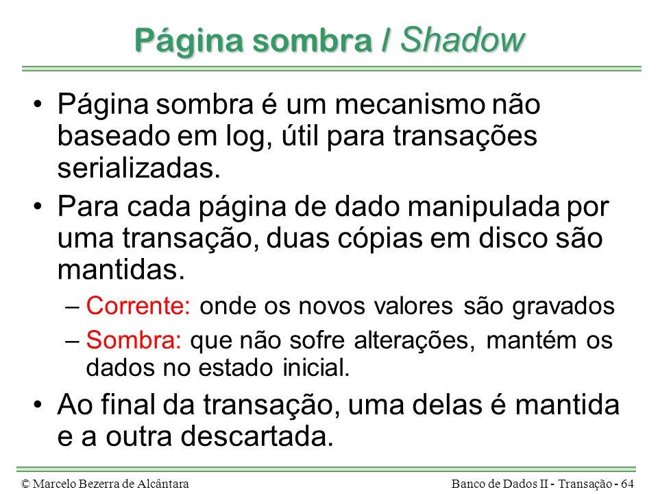 © Marcelo Bezerra de AlcântaraBanco de Dados II - Transação - 64 Página sombra / Shadow Página sombra é um mecanismo não baseado em log, útil para transações serializadas.