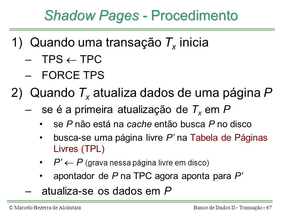 © Marcelo Bezerra de AlcântaraBanco de Dados II - Transação - 67 Shadow Pages - Procedimento 1)Quando uma transação T x inicia –TPS TPC –FORCE TPS 2)Quando T x atualiza dados de uma página P –se é a primeira atualização de T x em P se P não está na cache então busca P no disco busca-se uma página livre P na Tabela de Páginas Livres (TPL) P P (grava nessa página livre em disco) apontador de P na TPC agora aponta para P –atualiza-se os dados em P