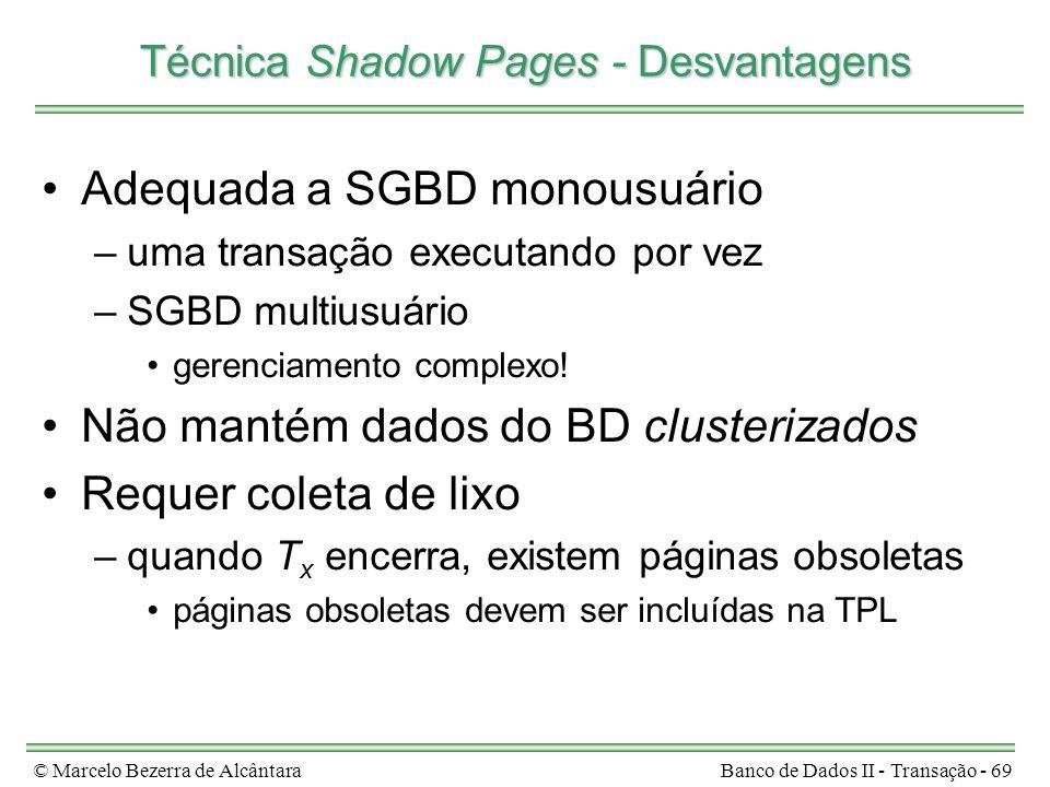 © Marcelo Bezerra de AlcântaraBanco de Dados II - Transação - 69 Técnica Shadow Pages - Desvantagens Adequada a SGBD monousuário –uma transação executando por vez –SGBD multiusuário gerenciamento complexo.