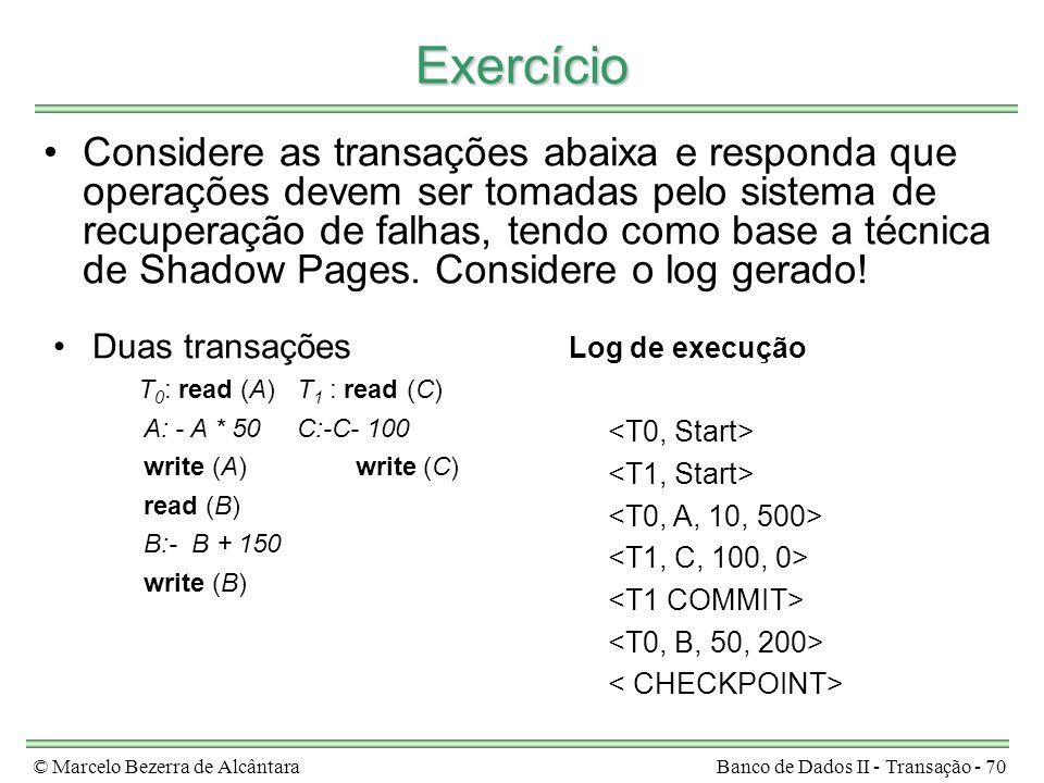© Marcelo Bezerra de AlcântaraBanco de Dados II - Transação - 70 Exercício Considere as transações abaixa e responda que operações devem ser tomadas pelo sistema de recuperação de falhas, tendo como base a técnica de Shadow Pages.