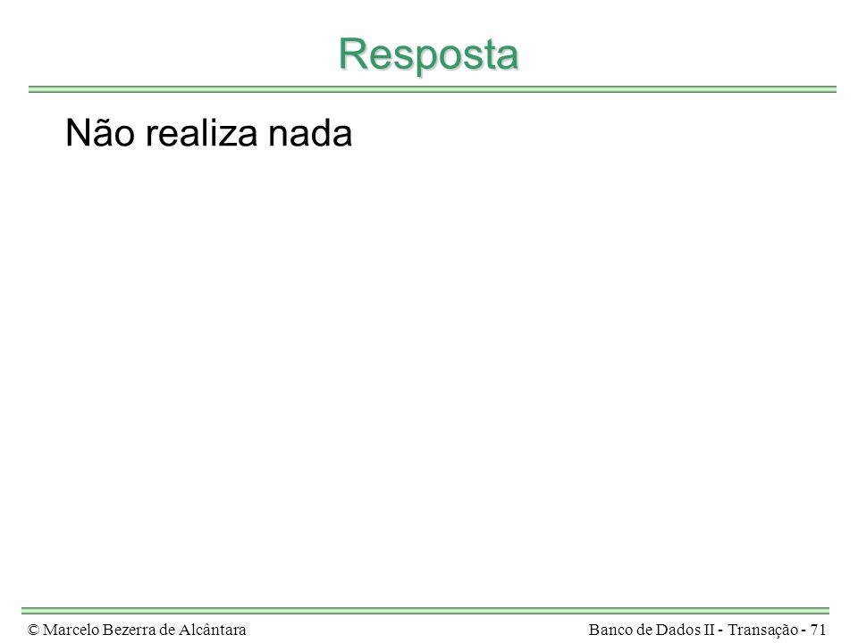 © Marcelo Bezerra de AlcântaraBanco de Dados II - Transação - 71 Resposta Não realiza nada