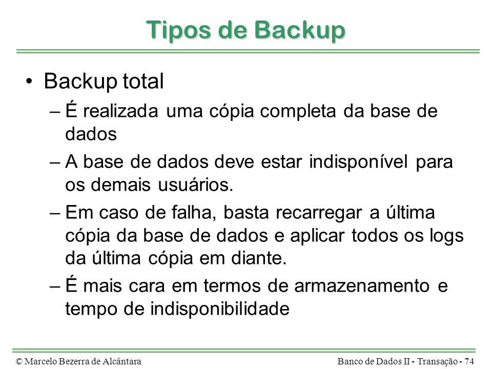 © Marcelo Bezerra de AlcântaraBanco de Dados II - Transação - 74 Tipos de Backup Backup total –É realizada uma cópia completa da base de dados –A base de dados deve estar indisponível para os demais usuários.