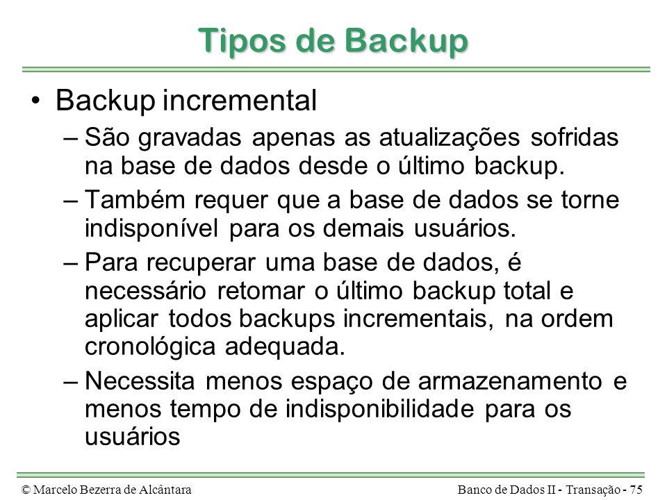 © Marcelo Bezerra de AlcântaraBanco de Dados II - Transação - 75 Tipos de Backup Backup incremental –São gravadas apenas as atualizações sofridas na base de dados desde o último backup.
