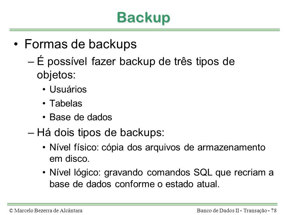 © Marcelo Bezerra de AlcântaraBanco de Dados II - Transação - 78 Backup Formas de backups –É possível fazer backup de três tipos de objetos: Usuários Tabelas Base de dados –Há dois tipos de backups: Nível físico: cópia dos arquivos de armazenamento em disco.