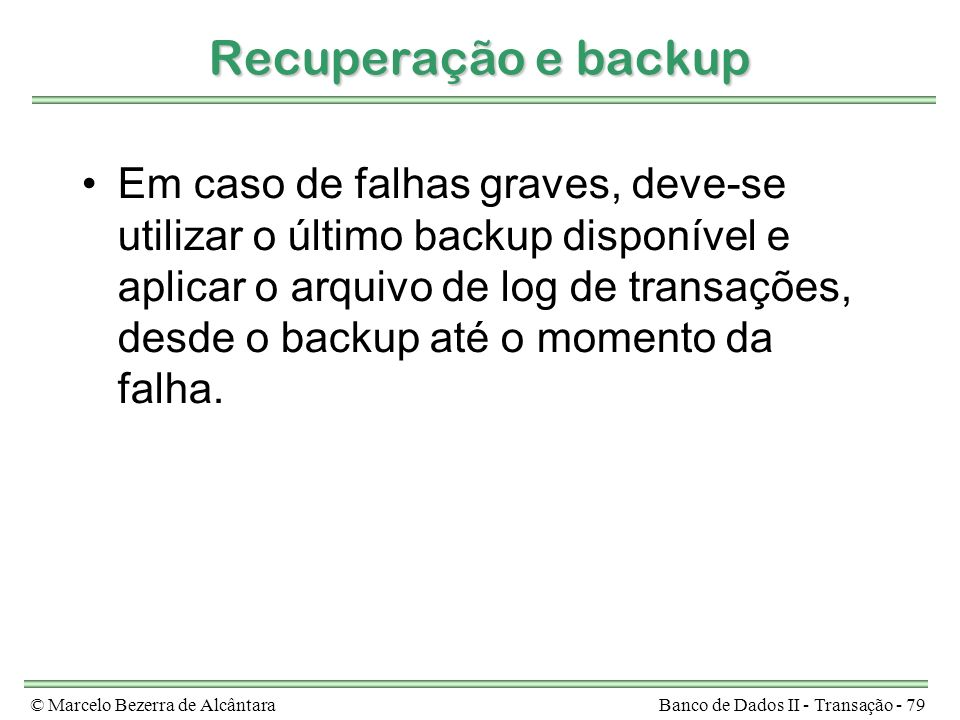 © Marcelo Bezerra de AlcântaraBanco de Dados II - Transação - 79 Recuperação e backup Em caso de falhas graves, deve-se utilizar o último backup disponível e aplicar o arquivo de log de transações, desde o backup até o momento da falha.