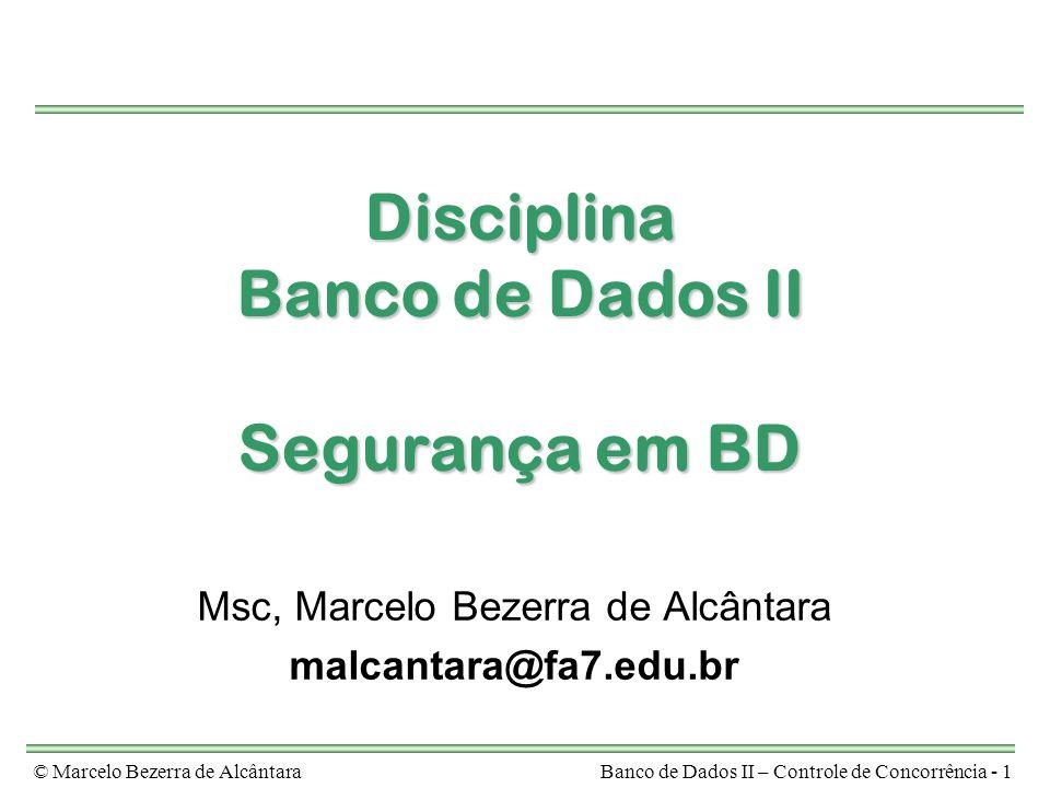 © Marcelo Bezerra de AlcântaraBanco de Dados II – Controle de Concorrência - 1 Disciplina Banco de Dados II Segurança em BD Msc, Marcelo Bezerra de Al