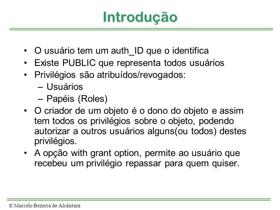 © Marcelo Bezerra de Alcântara Introdução O usuário tem um auth_ID que o identifica Existe PUBLIC que representa todos usuários Privilégios são atribu