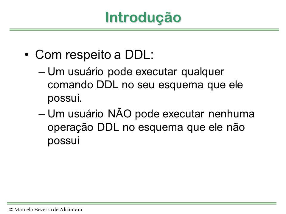© Marcelo Bezerra de Alcântara Introdução Com respeito a DDL: –Um usuário pode executar qualquer comando DDL no seu esquema que ele possui. –Um usuári