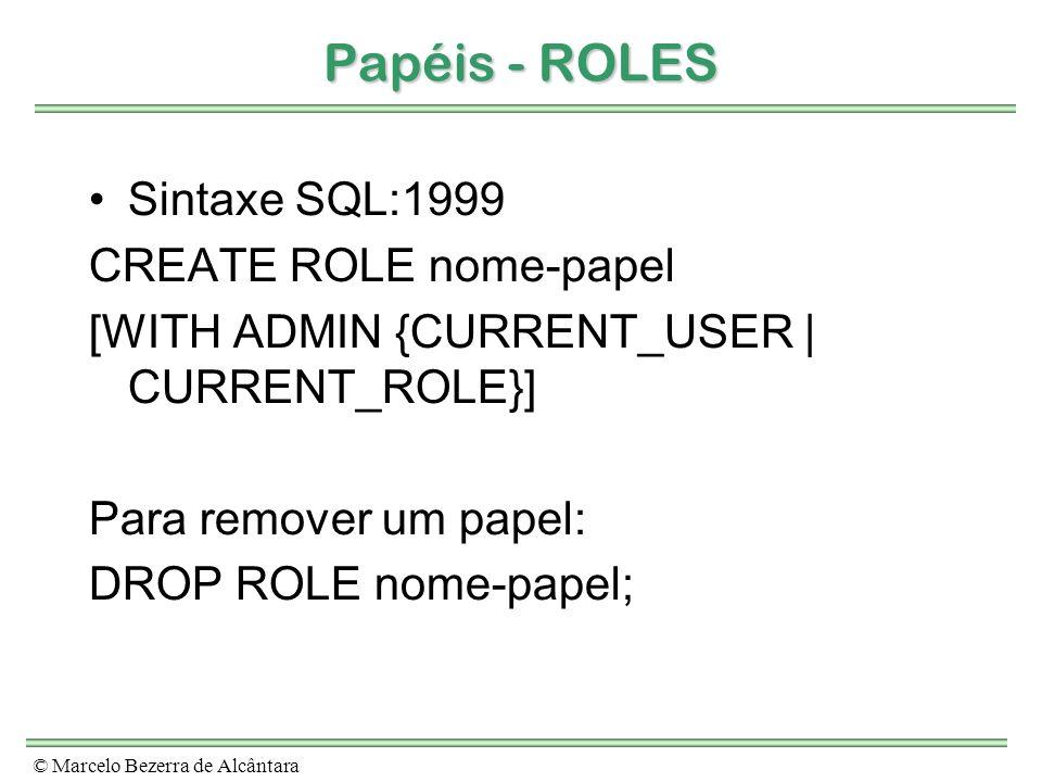 © Marcelo Bezerra de Alcântara Papéis - ROLES Sintaxe SQL:1999 CREATE ROLE nome-papel [WITH ADMIN {CURRENT_USER | CURRENT_ROLE}] Para remover um papel