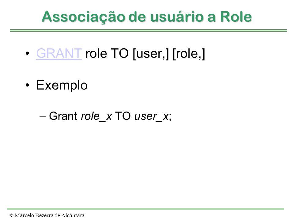 © Marcelo Bezerra de Alcântara Associação de usuário a Role GRANT role TO [user,] [role,]GRANT Exemplo –Grant role_x TO user_x;